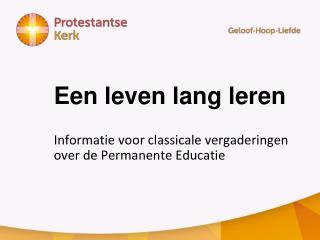 Een leven lang leren Informatie voor classicale vergaderingen  over de Permanente Educatie