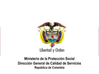 Ministerio de la Protección Social Dirección General de Calidad de Servicios República de Colombia