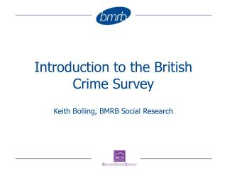 Introduction to the British Crime Survey  Keith Bolling, BMRB Social Research