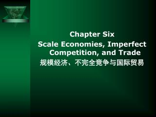 Chapter Six Scale Economies, Imperfect Competition, and Trade 规模经济、不完全竞争与国际贸易