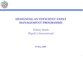 DESIGNING AN EFFICIENT EXPAT MANAGEMENT PROGRAMME Felicity Smith PepsiCo International