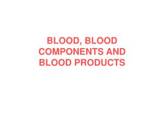 BLOOD, BLOOD COMPONENTS AND BLOOD PRODUCTS