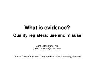 What is evidence? Quality registers: use and misuse Jonas Ranstam PhD jonas.ranstam@med.lu.se