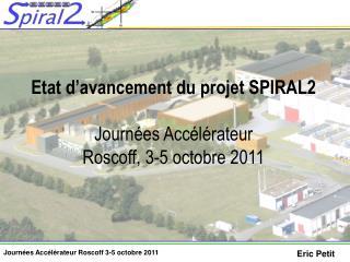 Etat d'avancement du projet SPIRAL2 Journées Accélérateur Roscoff, 3-5 octobre 2011