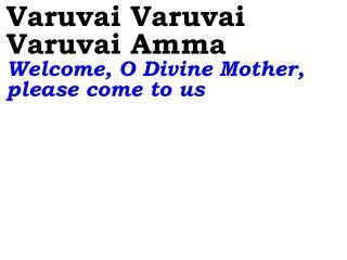 Varuvai Varuvai Varuvai Amma Welcome, O Divine Mother, please come to us