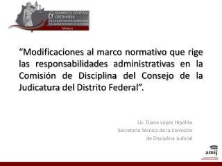 Lic. Diana López Hipólito Secretaria Técnica de la Comisión  de Disciplina Judicial
