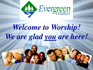 Welcome to Worship!  We are glad  you  are here!