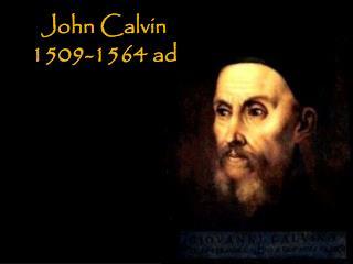 John Calvin 1509-1564 ad