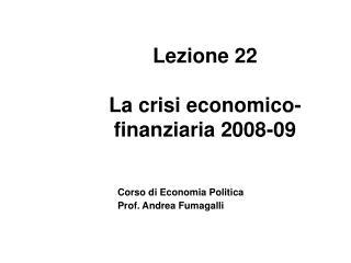 Lezione 22 La crisi economico-finanziaria 2008-09