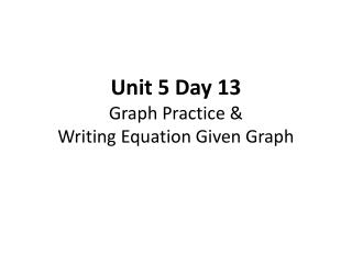 Unit 5 Day 13 Graph Practice &  Writing Equation Given Graph