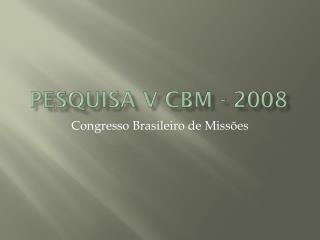 Pesquisa V CBM - 2008