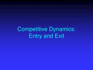 Competitive Dynamics: Entry and Exit