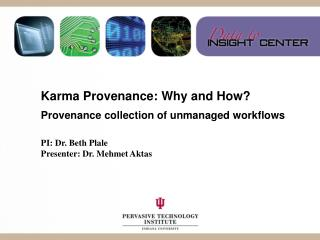 Karma Provenance: Why and How? Provenance collection of unmanaged workflows PI: Dr. Beth Plale
