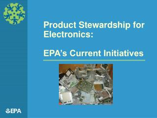 Product Stewardship for Electronics:  EPA s Current Initiatives