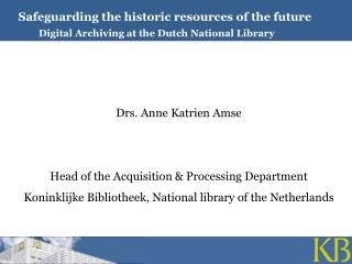 Safeguarding the historic resources of the future Digital Archiving at the Dutch National Library