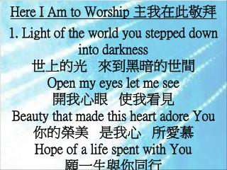 Here I Am to Worship  主我在此敬拜 1.  Light of the world you stepped down into darkness 世上的光   來到黑暗的世間