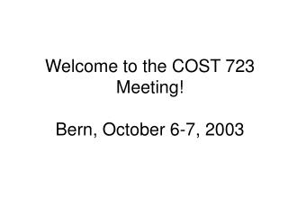 Welcome to the COST 723 Meeting! Bern, October 6-7, 2003