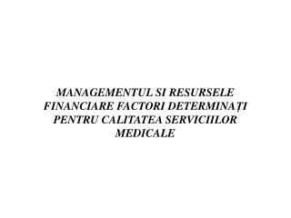 MANAGEMENTUL SI RESURSELE FINANCIARE FACTORI DETERMINA ȚI  PENTRU CALITATEA SERVICIILOR MEDICALE