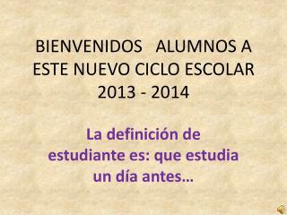 BIENVENIDOS   ALUMNOS A ESTE NUEVO CICLO ESCOLAR 2013 - 2014