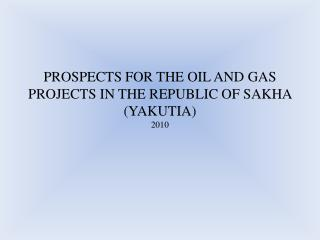PROSPECTS FOR THE OIL AND GAS PROJECTS IN THE REPUBLIC OF SAKHA (YAKUTIA) 2010