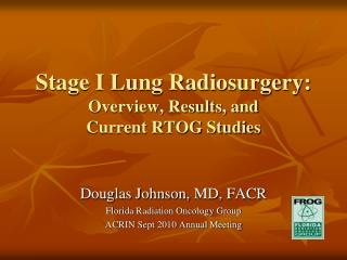 Stage I Lung Radiosurgery:  Overview, Results, and  Current RTOG Studies