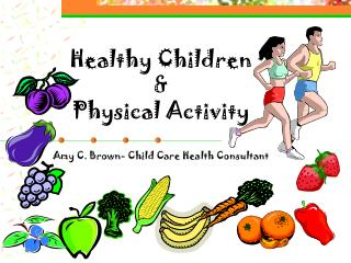 Healthy Children  & Physical Activity Amy C. Brown- Child Care Health Consultant