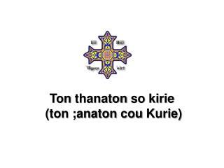 Ton  thanaton  so  kirie  ( ton ; anaton cou Kurie )