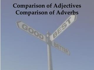 Comparison of Adjectives Comparison of Adverbs