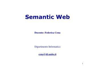 Semantic Web Docente: Federica Cena Dipartimento Informatica cena@di.unito.it