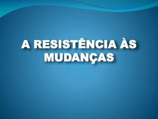 A RESISTÊNCIA ÀS MUDANÇAS