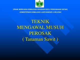 TEKNIK MENGAWAL MUSUH PEROSAK ( Tanaman Sawit )