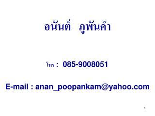 อนันต์   ภูพันคำ โทร  :  085-9008051 E-mail : anan_poopankam@yahoo