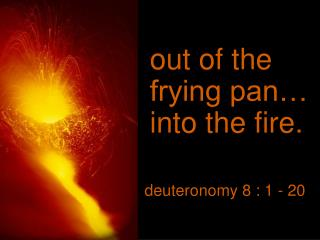 out of the frying pan… into the fire.