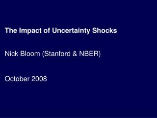 The Impact of Uncertainty Shocks Nick Bloom (Stanford & NBER) October 2008
