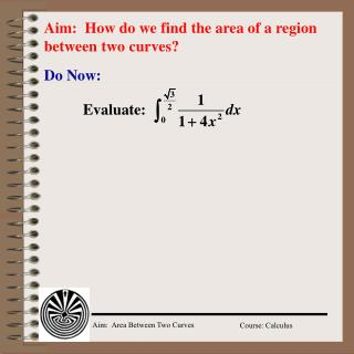 Aim:  How do we find the area of a region between two curves?