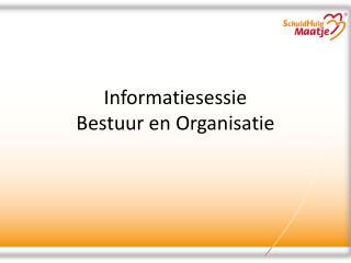 Informatiesessie  Bestuur en Organisatie