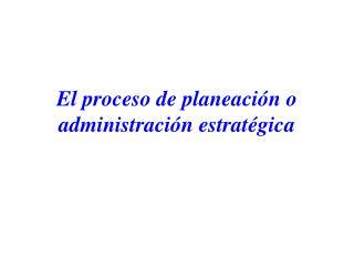 El proceso de planeación o administración estratégica