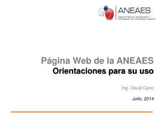 Página Web de la ANEAES Orientaciones para su uso Ing. Osval Cano Julio, 2014