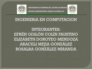 INGENIERIA EN COMPUTACION INTEGRANTES:  EFRÉN ODILÓN COLÍN FAUSTINO ELIZABETH DOROTEO MENDOZA