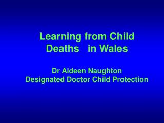 Learning from Child Deaths   in Wales  Dr Aideen Naughton Designated Doctor Child Protection