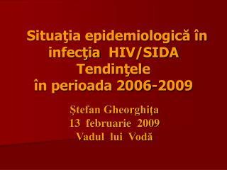 Situaţia epidemiologică în infecţia  HIV/SIDA    Te n di nţele în perioada 2006-2009
