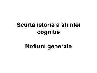 Scurta istorie a stiintei cognitie Notiuni generale