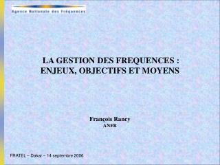 LA GESTION DES FREQUENCES : ENJEUX, OBJECTIFS ET MOYENS   François Rancy ANFR