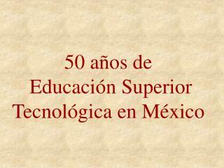 50 años de  Educación Superior  Tecnológica en México