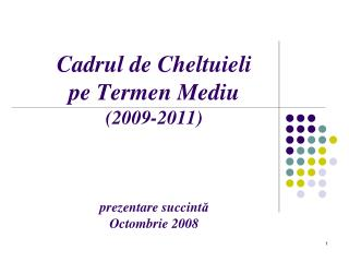 Cadrul de Cheltuieli pe Termen Mediu (200 9 -20 1 1 ) prezentare succint ă Octombrie 2008