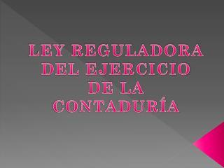 LEY REGULADORA DEL EJERCICIO DE LA CONTADURÍA