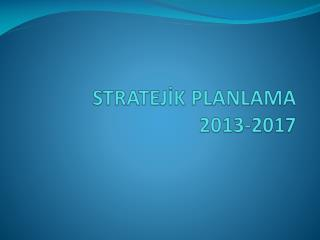 STRATEJİK PLANLAMA  2013-2017