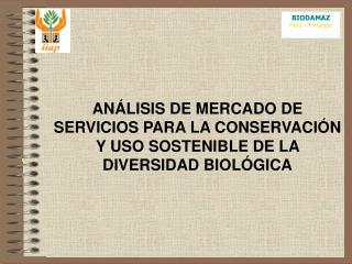 ANÁLISIS DE MERCADO DE SERVICIOS PARA LA CONSERVACIÓN Y USO SOSTENIBLE DE LA DIVERSIDAD BIOLÓGICA
