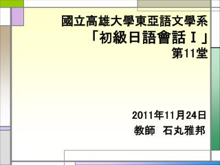 國立高雄大學東亞語文學系 「 初 級日語會話 Ⅰ 」 第 11 堂