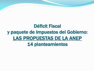 Déficit Fiscal  y paquete de impuestos del Gobierno: LAS PROPUESTAS DE LA ANEP 14  planteamientos